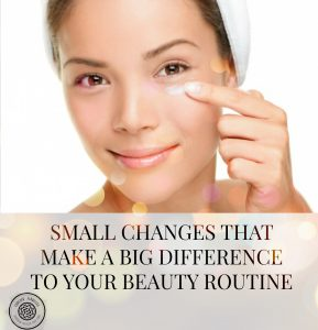 Small Changes That Make A Big Difference To Your Beauty Routine